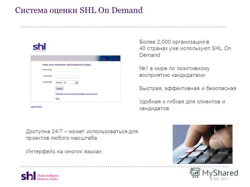 © SHL, 2011 Система оценки SHL On Demand Более 2,000 организаций в 40 странах уже используют SHL On Demand 1 в мире по позитивному восприятию кандидатами Быстрая, эффективная и безопасная Удобная и гибкая для клиентов и кандидатов Доступна 24/7 – мож