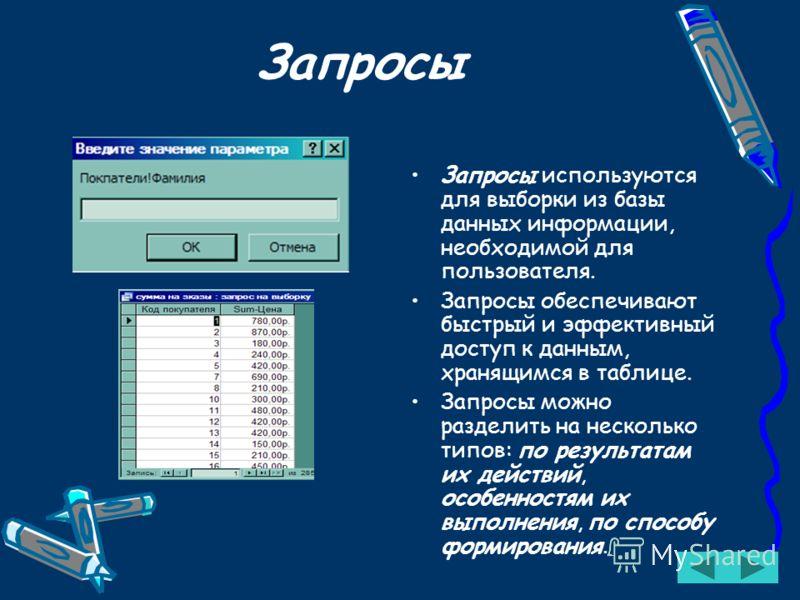 Запросы Запросы используются для выборки из базы данных информации, необходимой для пользователя. Запросы обеспечивают быстрый и эффективный доступ к данным, хранящимся в таблице. Запросы можно разделить на несколько типов: по результатам их действий