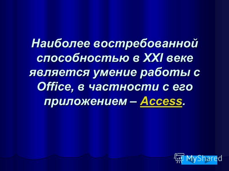 Наиболее востребованной способностью в XXI веке является умение работы с Office, в частности с его приложением – Access. Access