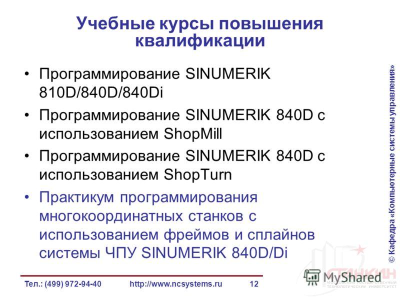 © Кафедра «Компьютерные системы управления» Тел.: (499) 972-94-40http://www.ncsystems.ru12 Учебные курсы повышения квалификации Программирование SINUMERIK 810D/840D/840Di Программирование SINUMERIK 840D с использованием ShopMill Программирование SINU