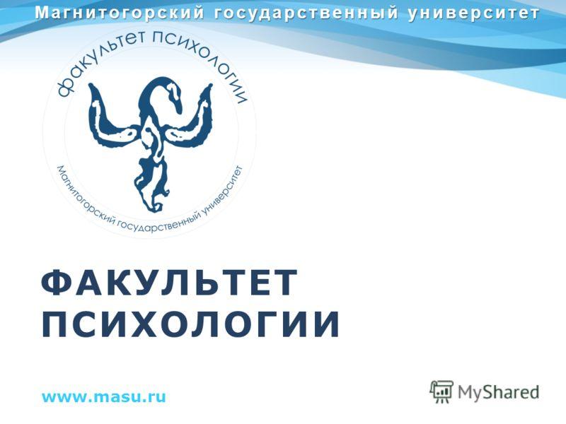 ФАКУЛЬТЕТ ПСИХОЛОГИИ www.masu.ru Магнитогорский государственный университет
