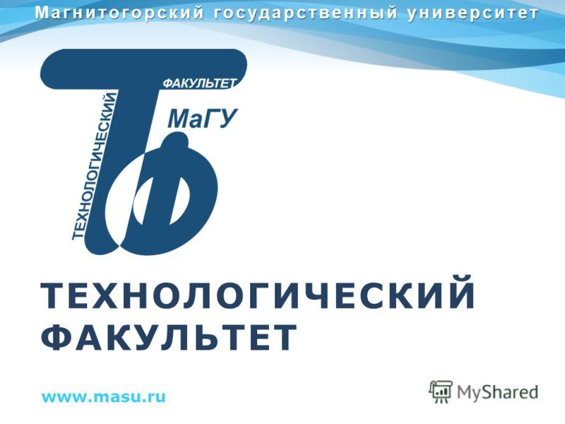 ТЕХНОЛОГИЧЕСКИЙ ФАКУЛЬТЕТ www.masu.ru Магнитогорский государственный университет