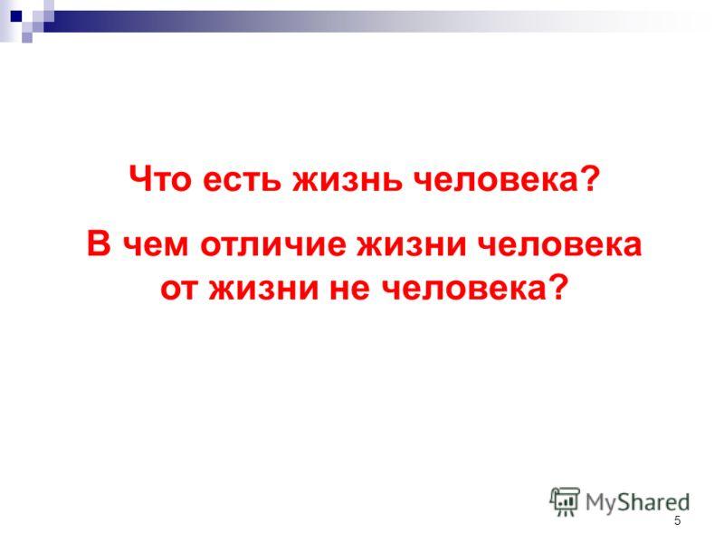 5 Что есть жизнь человека? В чем отличие жизни человека от жизни не человека?
