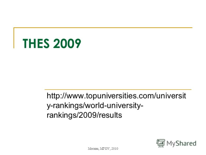 Москва, МГОУ, 2010 THES 2009 http://www.topuniversities.com/universit y-rankings/world-university- rankings/2009/results