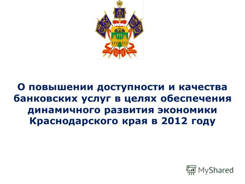 О повышении доступности и качества банковских услуг в целях обеспечения динамичного развития экономики Краснодарского края в 2012 году
