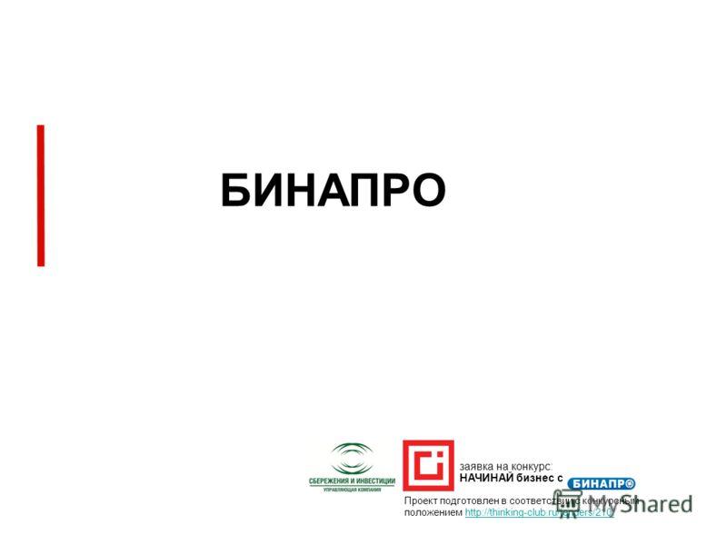 БИНАПРО Проект подготовлен в соответствии с конкурсным положением http://thinking-club.ru/tenders/210/ заявка на конкурс: НАЧИНАЙ бизнес с