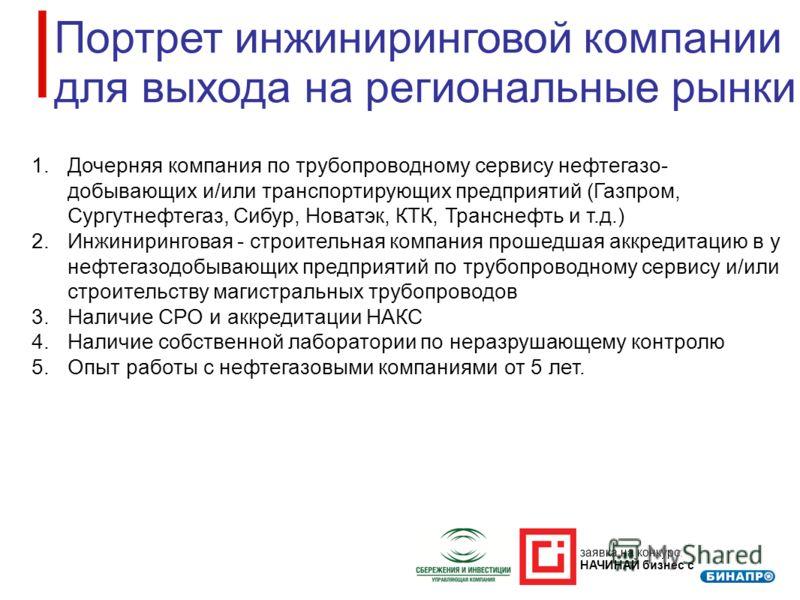 заявка на конкурс: НАЧИНАЙ бизнес с Портрет инжиниринговой компании для выхода на региональные рынки 1.Дочерняя компания по трубопроводному сервису нефтегазо- добывающих и/или транспортирующих предприятий (Газпром, Сургутнефтегаз, Сибур, Новатэк, КТК