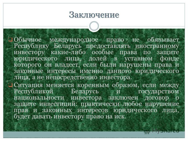 Заключение Обычное международное право не обязывает Республику Беларусь предоставлять иностранному инвестору какие-либо особые права по защите юридического лица, долей в уставном фонде которого он владеет, если были нарушены права и законные интересы