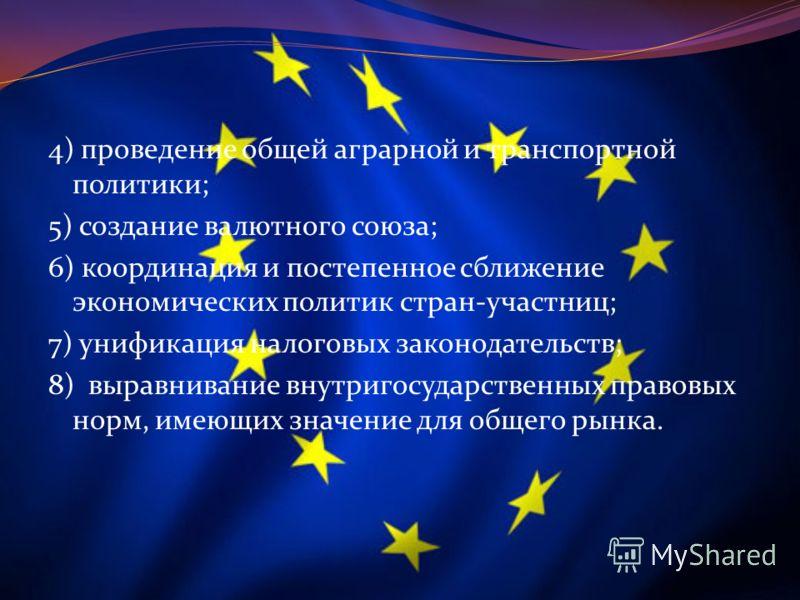 4) проведение общей аграрной и транспортной политики; 5) создание валютного союза; 6) координация и постепенное сближение экономических политик стран-участниц; 7) унификация налоговых законодательств; 8) выравнивание внутригосударственных правовых но