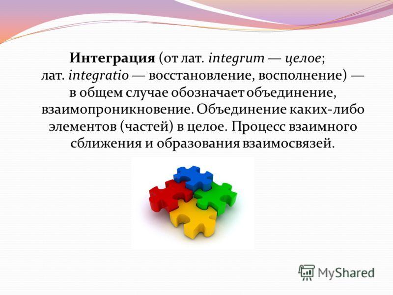 Интеграция (от лат. integrum целое; лат. integratio восстановление, восполнение) в общем случае обозначает объединение, взаимопроникновение. Объединение каких-либо элементов (частей) в целое. Процесс взаимного сближения и образования взаимосвязей.