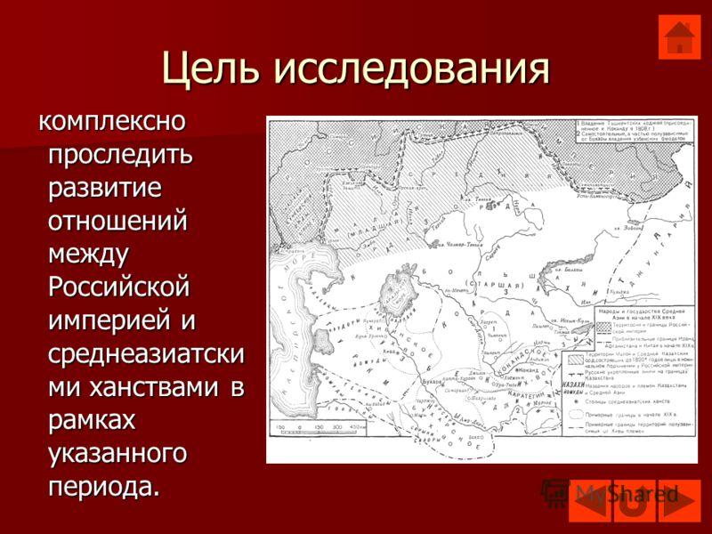 Цель исследования комплексно проследить развитие отношений между Российской империей и среднеазиатски ми ханствами в рамках указанного периода. комплексно проследить развитие отношений между Российской империей и среднеазиатски ми ханствами в рамках