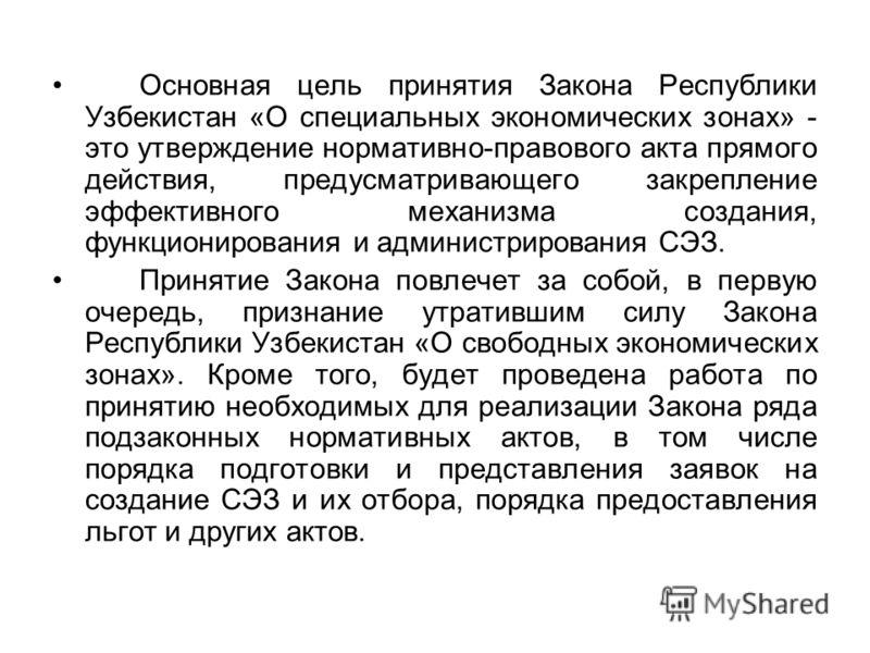 Основная цель принятия Закона Республики Узбекистан «О специальных экономических зонах» - это утверждение нормативно-правового акта прямого действия, предусматривающего закрепление эффективного механизма создания, функционирования и администрирования
