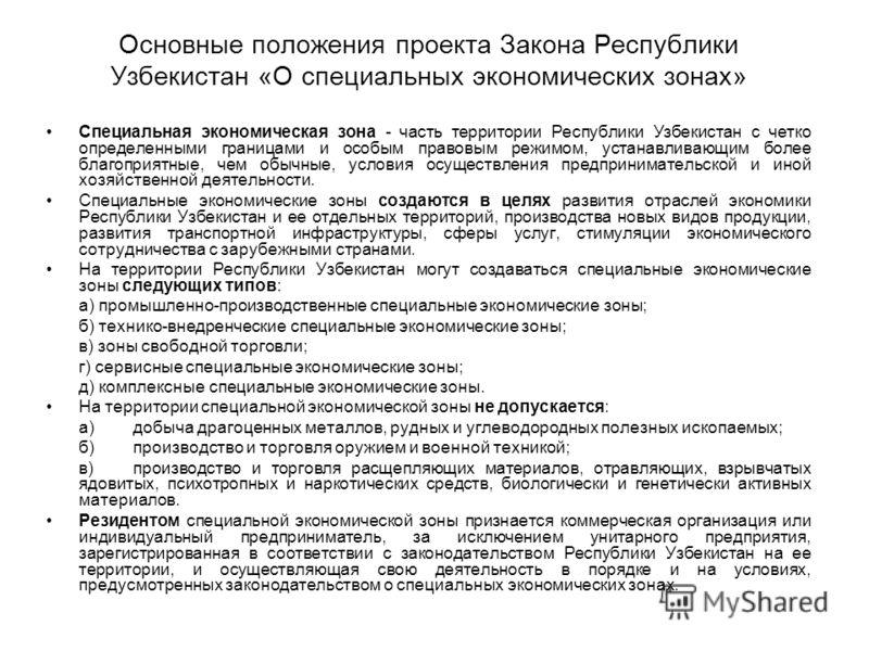 Основные положения проекта Закона Республики Узбекистан «О специальных экономических зонах» Специальная экономическая зона - часть территории Республики Узбекистан с четко определенными границами и особым правовым режимом, устанавливающим более благо