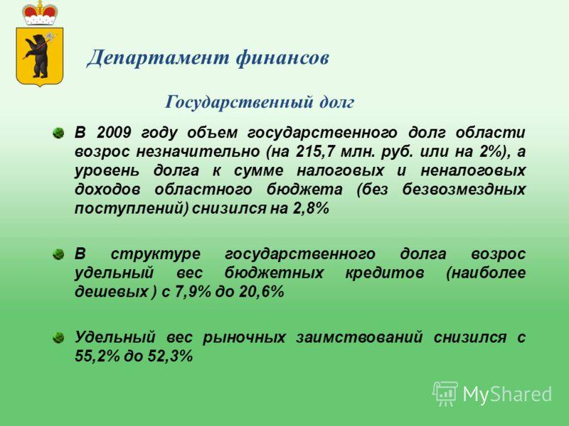 В 2009 году объем государственного долг области возрос незначительно (на 215,7 млн. руб. или на 2%), а уровень долга к сумме налоговых и неналоговых доходов областного бюджета (без безвозмездных поступлений) снизился на 2,8% В структуре государственн