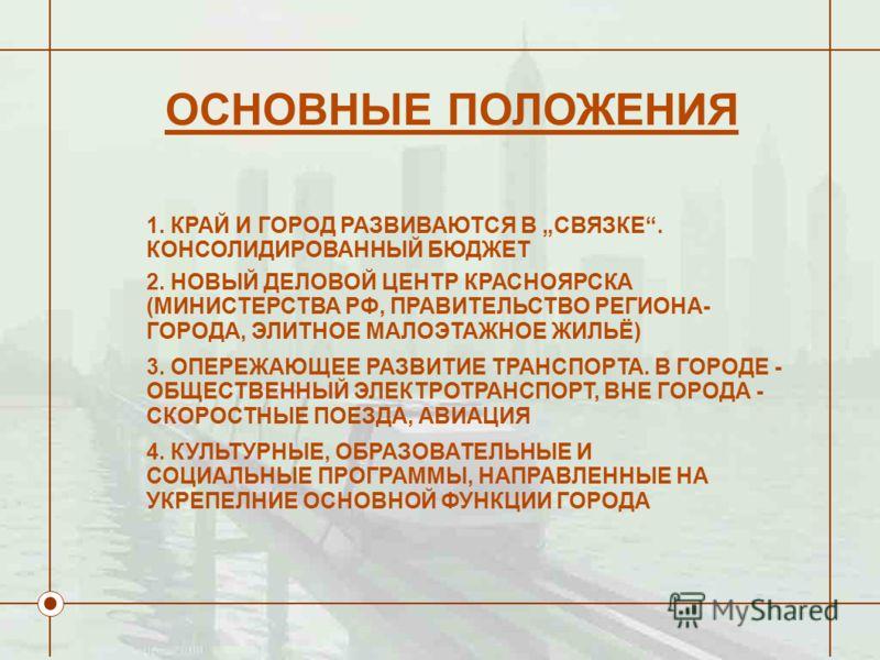 1. КРАЙ И ГОРОД РАЗВИВАЮТСЯ В СВЯЗКЕ. КОНСОЛИДИРОВАННЫЙ БЮДЖЕТ 2. НОВЫЙ ДЕЛОВОЙ ЦЕНТР КРАСНОЯРСКА (МИНИСТЕРСТВА РФ, ПРАВИТЕЛЬСТВО РЕГИОНА- ГОРОДА, ЭЛИТНОЕ МАЛОЭТАЖНОЕ ЖИЛЬЁ) 3. ОПЕРЕЖАЮЩЕЕ РАЗВИТИЕ ТРАНСПОРТА. В ГОРОДЕ - ОБЩЕСТВЕННЫЙ ЭЛЕКТРОТРАНСПОРТ