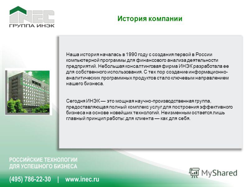 История компании Наша история началась в 1990 году с создания первой в России компьютерной программы для финансового анализа деятельности предприятий. Небольшая консалтинговая фирма ИНЭК разработала ее для собственного использования. С тех пор создан