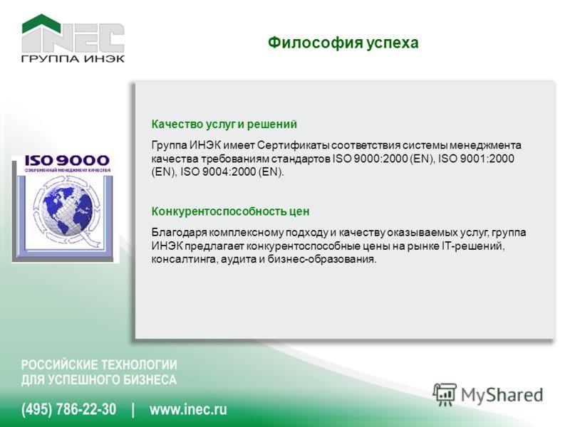 Качество услуг и решений Группа ИНЭК имеет Сертификаты соответствия системы менеджмента качества требованиям стандартов ISO 9000:2000 (EN), ISO 9001:2000 (EN), ISO 9004:2000 (EN). Конкурентоспособность цен Благодаря комплексному подходу и качеству ок