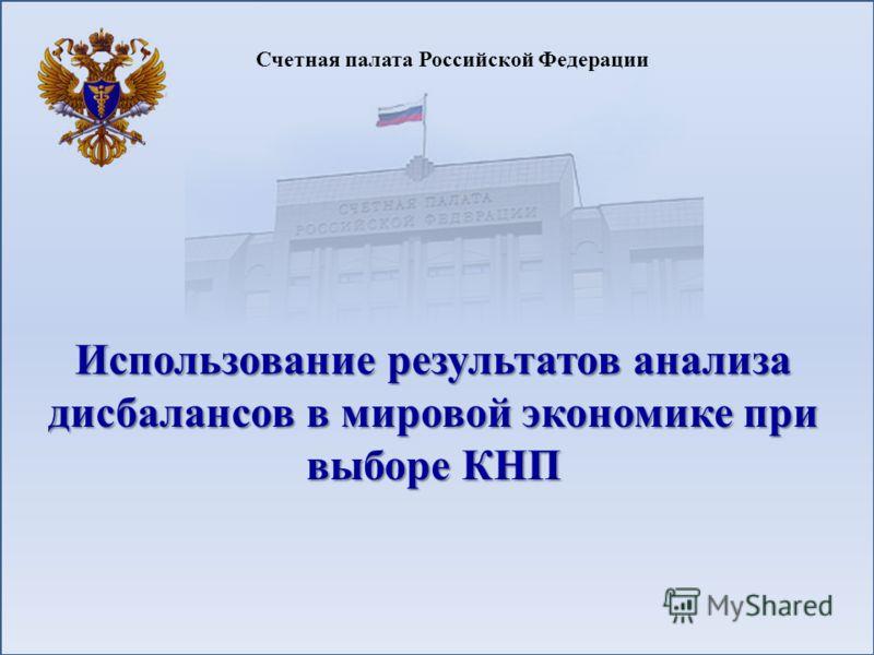 Счетная палата Российской Федерации Использование результатов анализа дисбалансов в мировой экономике при выборе КНП