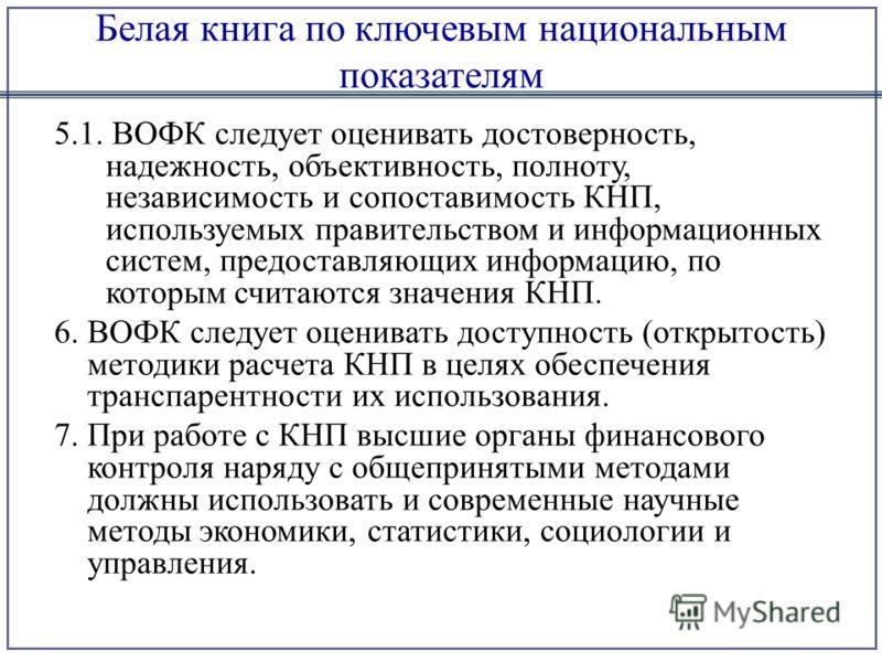 Белая книга по ключевым национальным показателям 5.1. ВОФК следует оценивать достоверность, надежность, объективность, полноту, независимость и сопоставимость КНП, используемых правительством и информационных систем, предоставляющих информацию, по ко