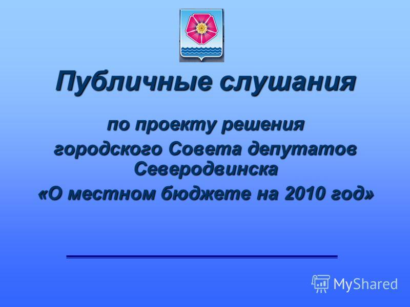 Публичные слушания по проекту решения городского Совета депутатов Северодвинска «О местном бюджете на 2010 год»