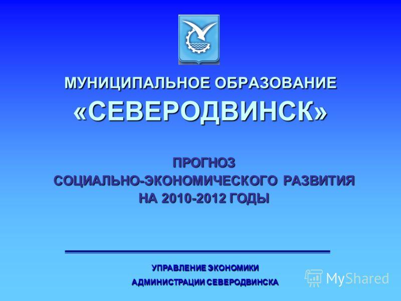 МУНИЦИПАЛЬНОЕ ОБРАЗОВАНИЕ «СЕВЕРОДВИНСК» ПРОГНОЗ СОЦИАЛЬНО-ЭКОНОМИЧЕСКОГО РАЗВИТИЯ НА 2010-2012 ГОДЫ УПРАВЛЕНИЕ ЭКОНОМИКИ АДМИНИСТРАЦИИ СЕВЕРОДВИНСКА