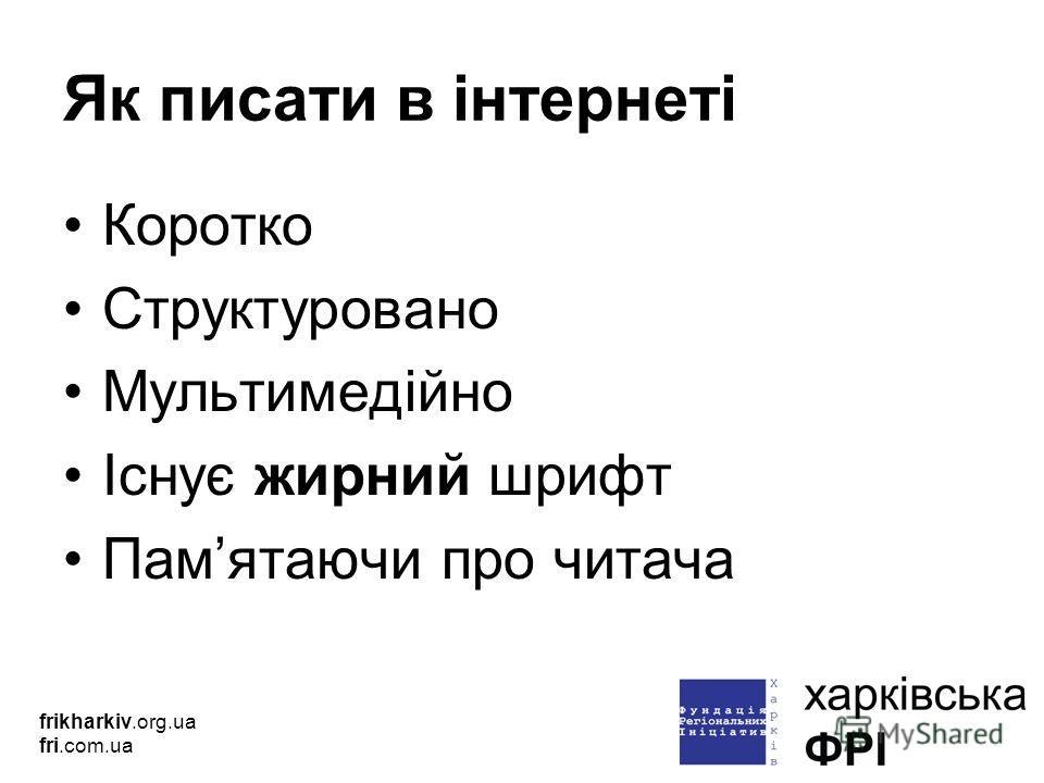Як писати в інтернеті Коротко Структуровано Мультимедійно Існує жирний шрифт Памятаючи про читача frikharkiv.org.ua fri.com.ua