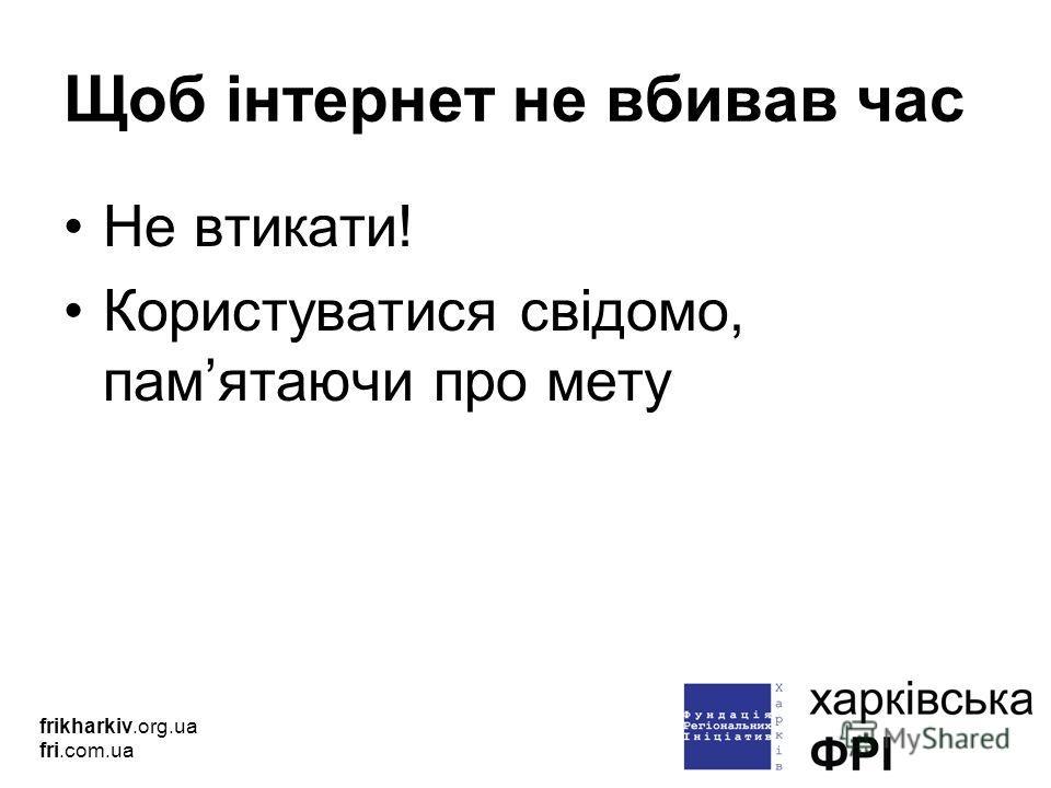 Щоб інтернет не вбивав час Не втикати! Користуватися свідомо, памятаючи про мету frikharkiv.org.ua fri.com.ua
