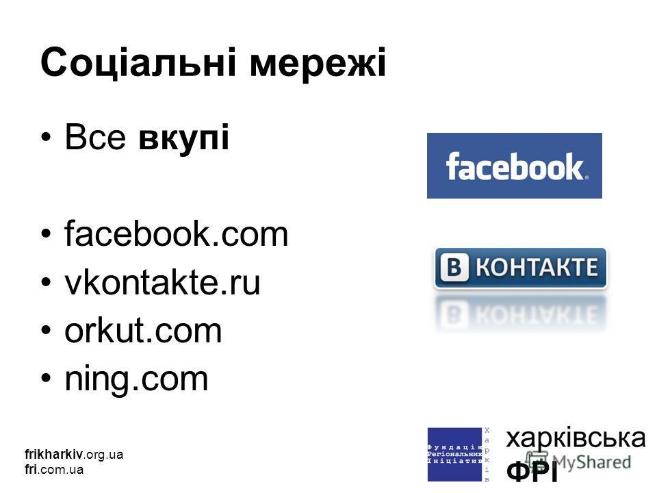 Соціальні мережі Все вкупі facebook.com vkontakte.ru orkut.com ning.com frikharkiv.org.ua fri.com.ua