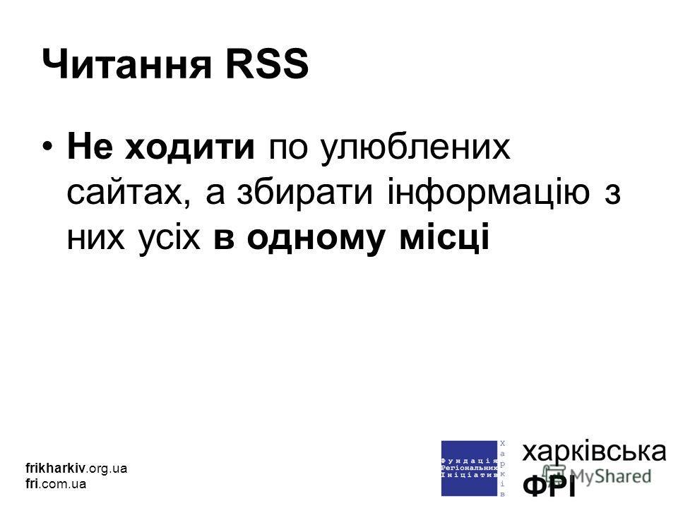 Читання RSS Не ходити по улюблених сайтах, а збирати інформацію з них усіх в одному місці frikharkiv.org.ua fri.com.ua