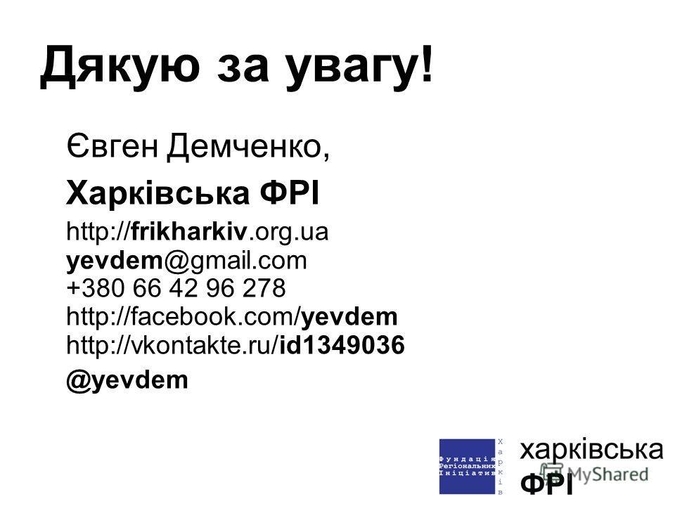 Дякую за увагу! Євген Демченко, Харківська ФРІ http://frikharkiv.org.ua yevdem@gmail.com +380 66 42 96 278 http://facebook.com/yevdem http://vkontakte.ru/id1349036 @yevdem