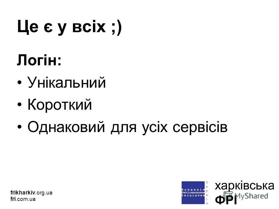 Це є у всіх ;) Логін: Унікальний Короткий Однаковий для усіх сервісів frikharkiv.org.ua fri.com.ua