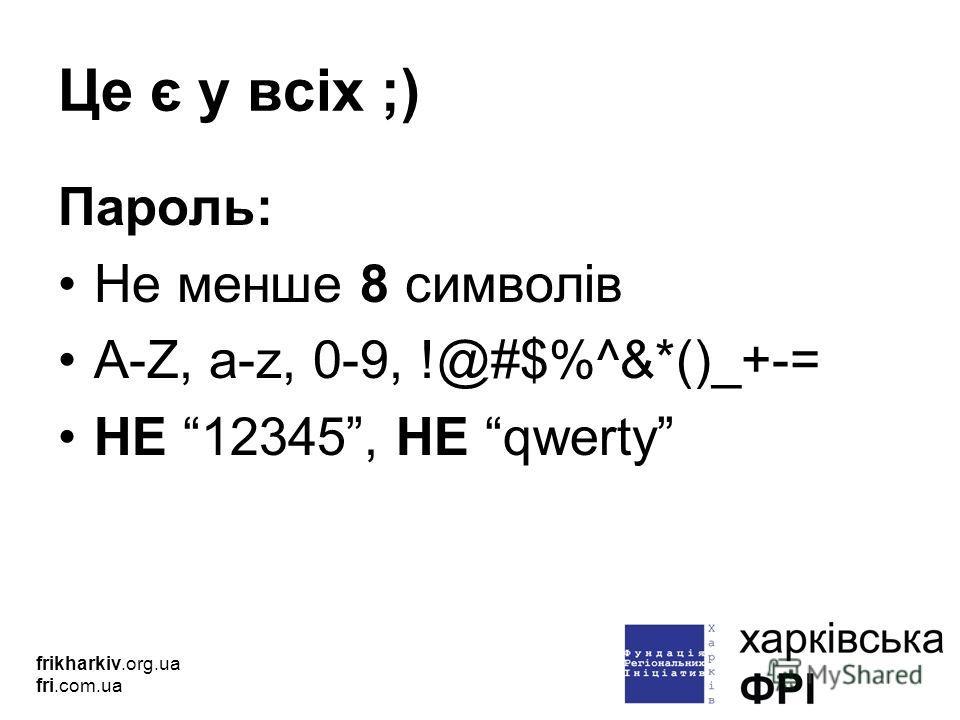 Це є у всіх ;) Пароль: Не менше 8 символів A-Z, a-z, 0-9, !@#$%^&*()_+-= НЕ 12345, НЕ qwerty frikharkiv.org.ua fri.com.ua