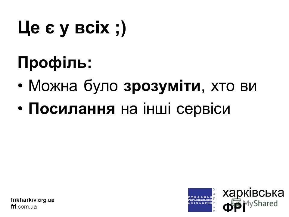 Це є у всіх ;) Профіль: Можна було зрозуміти, хто ви Посилання на інші сервіси frikharkiv.org.ua fri.com.ua