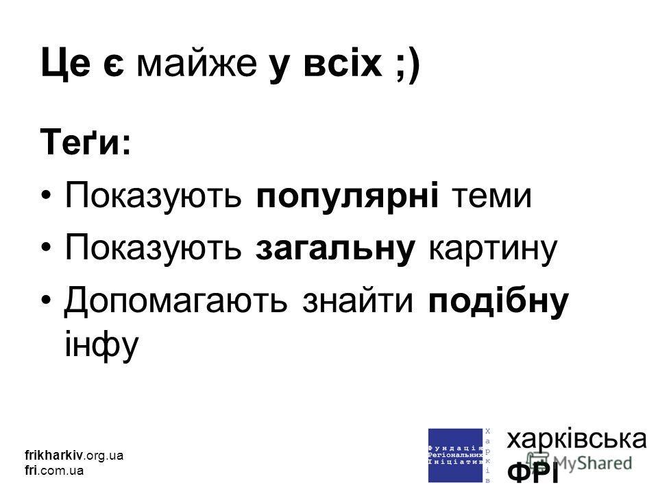 Це є майже у всіх ;) Теґи: Показують популярні теми Показують загальну картину Допомагають знайти подібну інфу frikharkiv.org.ua fri.com.ua