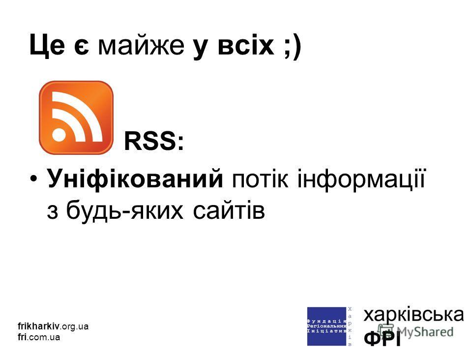 Це є майже у всіх ;) RSS: Уніфікований потік інформації з будь-яких сайтів frikharkiv.org.ua fri.com.ua