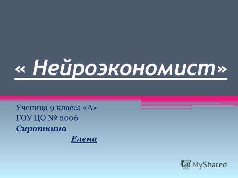 « Нейроэкономист» Ученица 9 класса «А» ГОУ ЦО 2006 Сироткина Елена