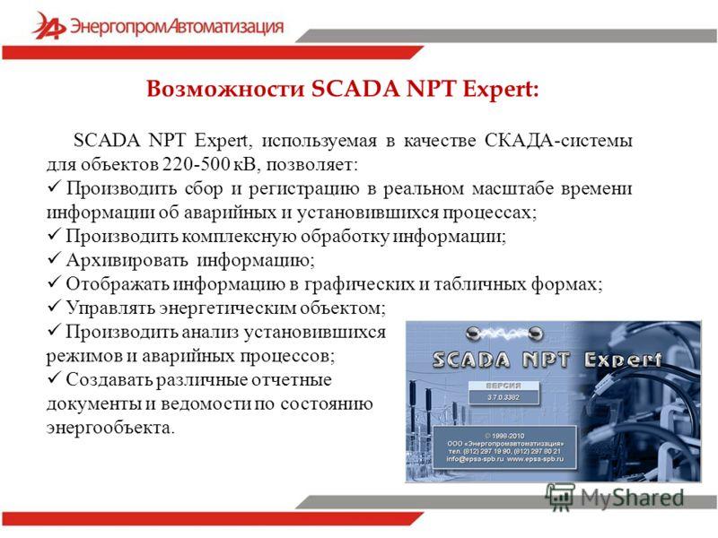 SCADA NPT Expert, используемая в качестве СКАДА-системы для объектов 220-500 кВ, позволяет: Производить сбор и регистрацию в реальном масштабе времени информации об аварийных и установившихся процессах; Производить комплексную обработку информации; А