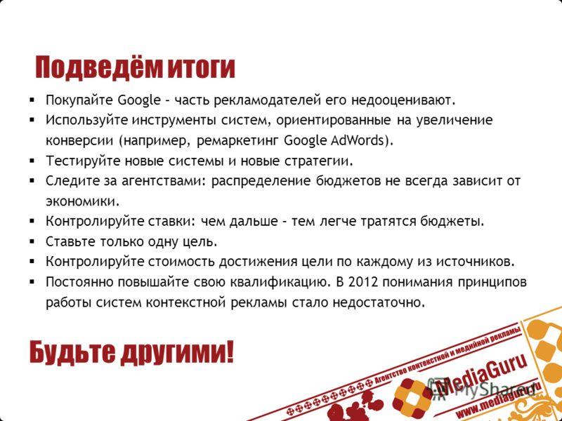 Подведём итоги Покупайте Google – часть рекламодателей его недооценивают. Используйте инструменты систем, ориентированные на увеличение конверсии (например, ремаркетинг Google AdWords). Тестируйте новые системы и новые стратегии. Следите за агентства