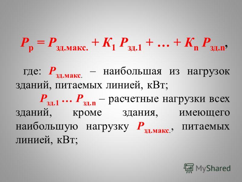 P p = P зд.макс. + К 1 P зд.1 + … + К n P зд.n, где: P зд.макс. – наибольшая из нагрузок зданий, питаемых линией, кВт; P зд.1 … P зд.n – расчетные нагрузки всех зданий, кроме здания, имеющего наибольшую нагрузку P зд.макс., питаемых линией, кВт;