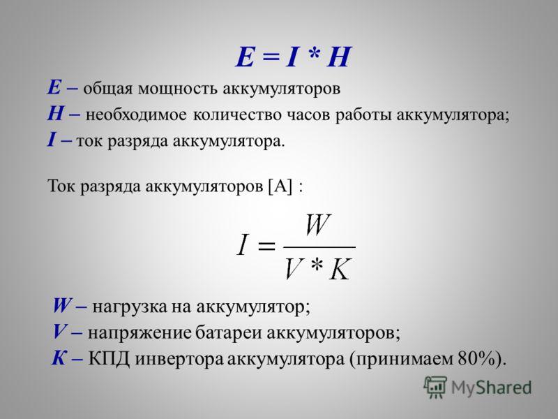 E = I * H E – общая мощность аккумуляторов H – необходимое количество часов работы аккумулятора; I – ток разряда аккумулятора. Ток разряда аккумуляторов [А] : W – нагрузка на аккумулятор; V – напряжение батареи аккумуляторов; К – КПД инвертора аккуму