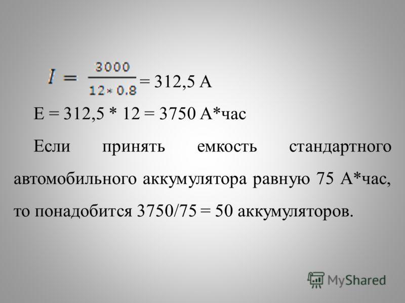 = 312,5 А E = 312,5 * 12 = 3750 А*час Если принять емкость стандартного автомобильного аккумулятора равную 75 А*час, то понадобится 3750/75 = 50 аккумуляторов.