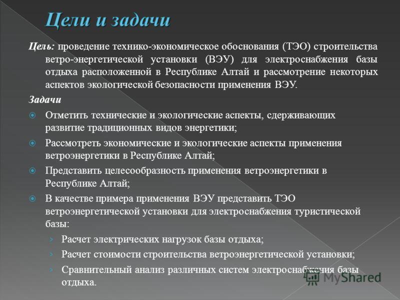Цель: проведение технико-экономическое обоснования (ТЭО) строительства ветро-энергетической установки (ВЭУ) для электроснабжения базы отдыха расположенной в Республике Алтай и рассмотрение некоторых аспектов экологической безопасности применения ВЭУ.