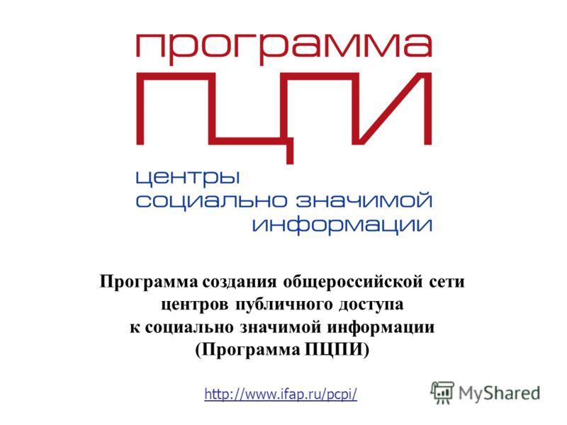 Программа создания общероссийской сети центров публичного доступа к социально значимой информации (Программа ПЦПИ) http://www.ifap.ru/pcpi/