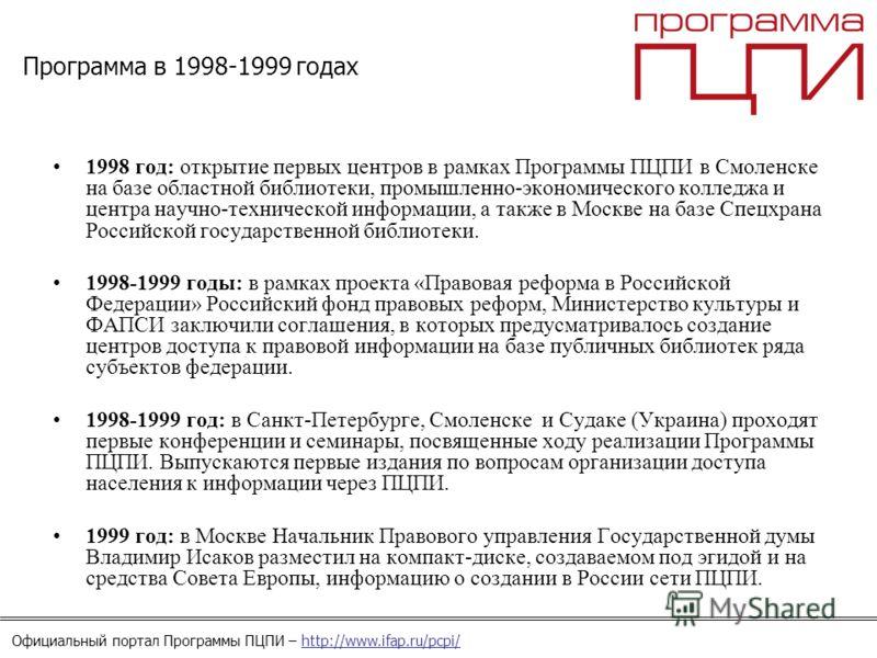 Официальный портал Программы ПЦПИ – http://www.ifap.ru/pcpi/ Программа в 1998-1999 годах 1998 год: открытие первых центров в рамках Программы ПЦПИ в Смоленске на базе областной библиотеки, промышленно-экономического колледжа и центра научно-техническ