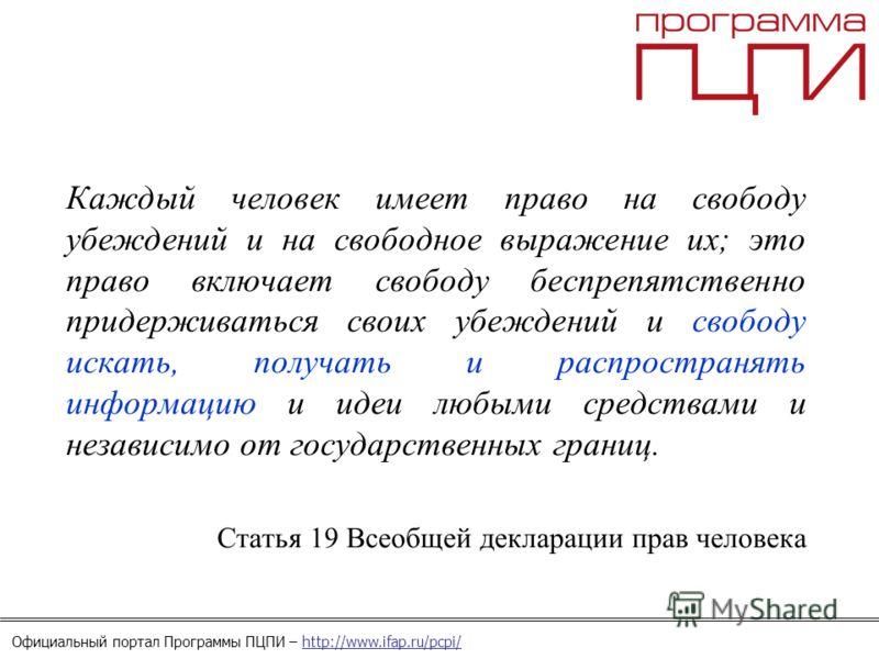 Официальный портал Программы ПЦПИ – http://www.ifap.ru/pcpi/ Каждый человек имеет право на свободу убеждений и на свободное выражение их; это право включает свободу беспрепятственно придерживаться своих убеждений и свободу искать, получать и распрост