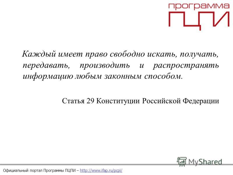 Официальный портал Программы ПЦПИ – http://www.ifap.ru/pcpi/ Каждый имеет право свободно искать, получать, передавать, производить и распространять информацию любым законным способом. Статья 29 Конституции Российской Федерации
