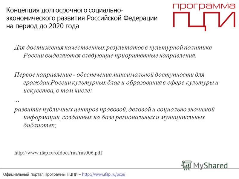 Официальный портал Программы ПЦПИ – http://www.ifap.ru/pcpi/ Концепция долгосрочного социально- экономического развития Российской Федерации на период до 2020 года Для достижения качественных результатов в культурной политике России выделяются следую