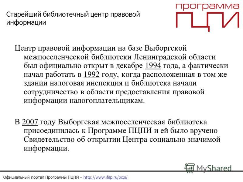 Официальный портал Программы ПЦПИ – http://www.ifap.ru/pcpi/ Старейший библиотечный центр правовой информации Центр правовой информации на базе Выборгской межпоселенческой библиотеки Ленинградской области был официально открыт в декабре 1994 года, а