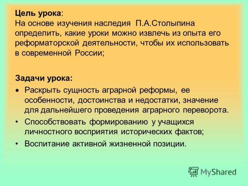 Цель урока: На основе изучения наследия П.А.Столыпина определить, какие уроки можно извлечь из опыта его реформаторской деятельности, чтобы их использовать в современной России; Задачи урока: Раскрыть сущность аграрной реформы, ее особенности, достои
