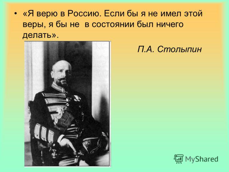 «Я верю в Россию. Если бы я не имел этой веры, я бы не в состоянии был ничего делать». П.А. Столыпин